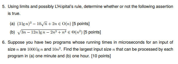 5. Using limits and possibly LHôpitals rule, determine whether or not the following assertion is true. (a) (31gn)3- 10Vn2n E O(n) [5 points] (b) van-12n lg n-2n3 + ne Θ(n*) [5 points] 6. Suppose you have two programs whose running times in microseconds for an input of size n are 1000 lg n and 10n2. Find the largest input size n that can be processed by each