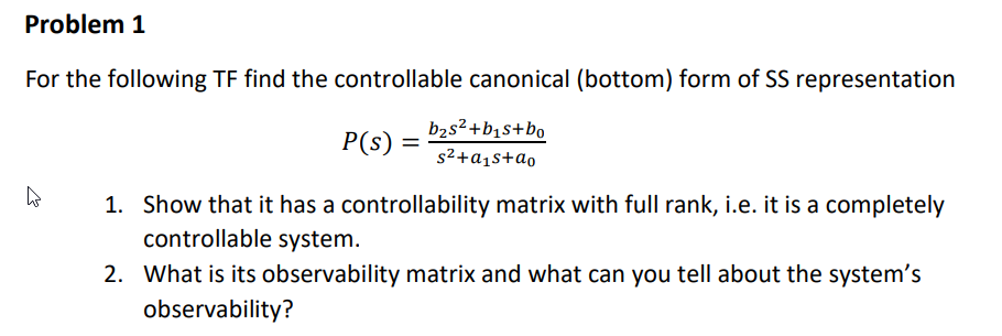 Problem 1 For the following TF find the controllable canonical (bottom) form of SS representation 1. Show that it has a controllability matrix with full rank, i.e. it is a completely controllable system. 2. What is its observability matrix and what can you tell about the systems observability?