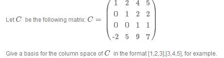 12 4 5 0 1 22 0 01 1 Let C be the following matrix: C = Give a basis for the column space of C in the format [1,2,3],13,4,5], for example.