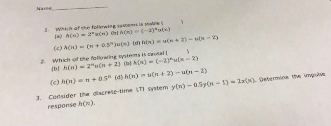 Name 1. Which of the following systems is stable (a) h(n) 2u(n) (b) h(n) (-2)u(n) (e) hn) - (0.5)u(n) (d) hn) u(n +2) un-2) 2. Which of the following systems is causal ( (b) h(n) 2u(n +2) (b) h(n) -2) u(n-2) (c) h(n) = n + 0.5n (d) h(n)s u(n + 2)-u(n-2) 3. Consider the discrete-time LTI system y(n-0.5y(n-1)2x(n). Determine the impuise response h(n).