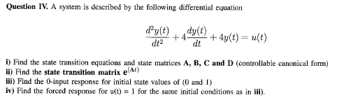 Question IV. A system is described by the following differential cquation dy(t)dylt) fy() + 440 + 4y(t) = u(t) dt i Find the state transition equations and state matrices A, B, C and D (controliable canonical form) ii) Find the state transition matrix e) ii) Find the 0-input responsc for initial state values of (0 and 1) iv) Find the forced response for ut) 1 for the same initial conditions as in i).