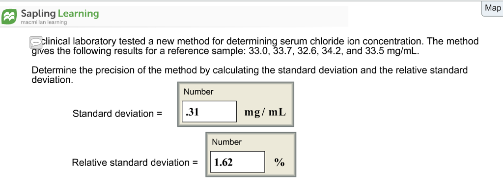 Map Sapling Learning macmillan learning clinical laboratory tested a new method for determining serum chloride ion concentration. The method gives the following results for a reference sample: 33.0, 33.7, 32.6, 34.2, and 33.5 mg/mL. Determine the precision of the method by calculating the standard deviation and the relative standard deviation. Number Standard deviation = .31 mg/mL Number Relative standard deviation 1.62