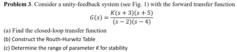 Problem 3. Consider a unity-feedback system (see Fig. 1) with the forward transfer function K(s +3) (s 5) G(s) = (s-2)(5-4) (a) Find the closed-loop transfer function (b) Construct the Routh-Hurwitz Table (c) Determine the range of parameter K for stability