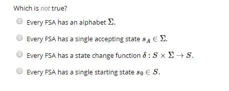 Which is not true? O Every FSA has an alphabet 2 Every FSA has a single accepting state sA E . Every FSA has a state change function ? : S x ?- O Every FSA has a single starting state so S
