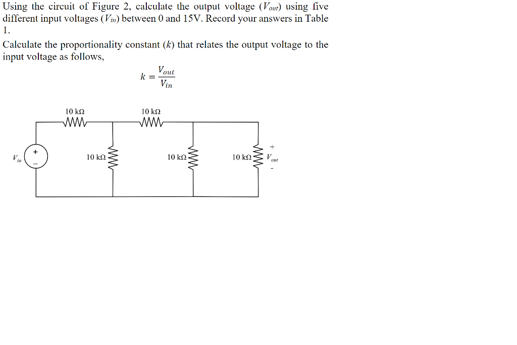 Using the circuit of Figure 2, calculate the output voltage Vo) using five different input voltages (Vm) between 0 and 15V. Record your answers in Table Calculate the proportionality constant (k) that relates the output voltage to the input voltage as follows, k=-out Vin 10 kΩ 10kg2 10 k2 10 kΩ