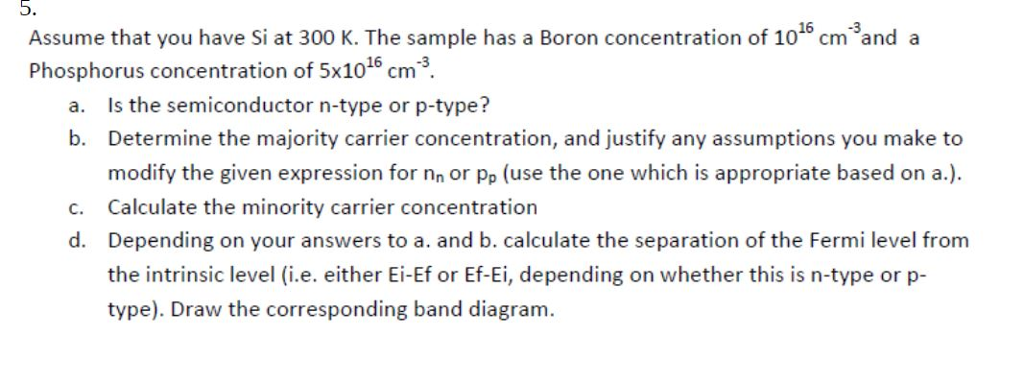 5. Assume that you have Si at 300 K. The sample has a Boron concentration of 1015 cm and a Phosphorus concentration of 5x1016 cm3 Is the semiconductor n-type or p-type? Determine the majority carrier concentration, and justify any assumptions you make to modify the given expression for nn or pp (use the one which is appropriate based on a.). Calculate the minority carrier concentration Depending on your answers to a. and b. calculate the separation of the Fermi level from the intrinsic level (i.e. either Ei-Ef or Ef-Ei, depending on whether this is n-type or p- type). Draw the corresponding band diagram a. b. c. d.
