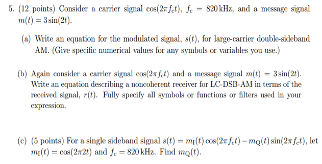 5. (12 points) Consider a carrier signal cos(2mfet), fe -820kHz, and a message signal m(t)3sin(2). a) Write an equation for the modulated signal, s(t), for large-carrier double-sideband AM. (Give specific numerical values for any symbols or variables you use.) (b) Again consider a carrier signal cos(2T fct) and a message signal mt3n(2t) Write an equation describing a noncoherent receiver for LC-DSB-AM in terms of the received signal, r(t). Fully specify all symbols or functions or filters used in your expression. (c) (5 points) For a single sideband signal s(t) m(t)cos(2m fet)-mo(t) sin(2n fet), let mI(t) cos(22t) and fe 820 kHz. Find mQ(t)