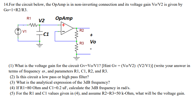 14.For the circuit below, the OpAmp is in Go-1+R2/R3. g connection and its voltage gain Vo/V2 is given by R1 V2 V1 R2 R3 Vo (1) What is the voltage gain for the circuit Gv-VoV1 [Hint Gv (Vo/V2) (V2/V1)] (write your answer in terms of frequency ω, and parameters RI, CI, R2, and R3 (2) Is this circuit a low pass or high pass filter? (3) What is the analytical expression of the 3dB frequency? (4) If R1-80 Ohm and C1-0.2 uF, calculate the 3dB frequency in rad/s. (5) For the Rl and C1 values given in (4), and assume R2-R3-50 k-Ohm, what will be the voltage gain.