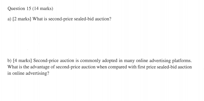 Question 15 (14 marks) a) [2 marks] What is second-price sealed-bid auction? b) [4 marks] Second-price auction is commonly adopted in many online advertising platforms. in online advertising?