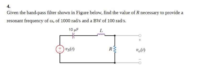4. Given the band-pass filter shown in Figure below, find the value of R necessary to provide a resonant frequency of ω of 1000 rad/s and a BW of 100 rad/s 10 pF us(t) o(t)