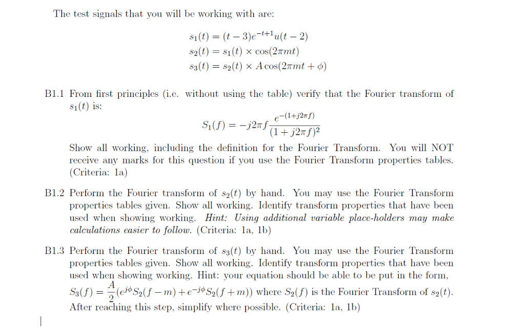 The test signals that you will be working with are: t+1 B1.1 From first principles (i.e. without using the table) verify that the Fourier transform of s(t) is: Showall working, including the definition for the Fourier Transform. You will NOT receive any marks for this question if you use the Fourier Transform properties tables (Criteria: la) B1.2 Perform the Fourier transform of s2(t) by hand. You may use the Fourier Transform properties tables given. Show all working. Identify transform properties that have been used when showing working. Hint: Using additional variable place-holders may make calculations easier to follow. (Criteria: la, 1b) properties tables given. Show all working. Identify transform properties that have been used when showing working.: your equation should be able to be put in the form Sq(f) = (ej*S2(f _ m) + e-jo S 2(1+rn) ) where S2(f) ls the Fourier Transform of s2(t). After reaching this step, simplify where possible. (Criteria: la, 1b)