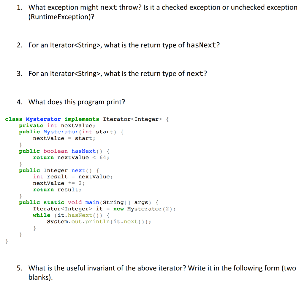 1. What exception might next throw? Is it a checked exception or unchecked exception (RuntimeException)? 2. For an Iterator<String>, what is the return type of hasNext? 3. For an Iterator<String>, what is the return type of next? 4. What does this program print? class Mysterator implements Iterator<Integer> private int nextValue; public Mysterator(int start) public boolean hasNext(O public Integer next) nextvalue = start ; return nextValue 64 int result = nextvalue; nextvalue *= 2; return result; public static void main(String[] args) IteratorくInteger> it = new Mysterator ( 2); while (it.hasNext(O) System.out.println(it.next)) What is the useful invariant of the above iterator? Write it in the following form (two blanks). 5.