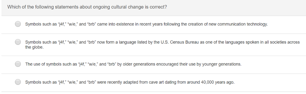Which of the following statements about ongoing cultural change is correct? Symbols such as j4f, wle, and brb came into existence in recent years following the creation of new communication technology Symbols such as j4f, wle, and brb now form a language listed by the U.S. Census Bureau as one of the languages spoken in all societies across the globe. The use of symbols such as j4f, wle, and brb by older generations encouraged their use by younger generations. Symbols such as 4f, wle, and brb were recently adapted from cave art dating from around 40,000 years ago.
