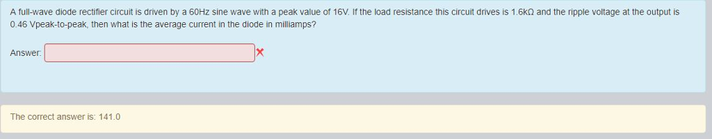 A full-wave diode rectifier circuit is driven by a 60Hz sine wave with a peak value of 16V. if the load resistance this circuit drives is 1.6k2 and the ripple voltage at the output is 0.46 Vpeak-to-peak, then what is the average current in the diode in milliamps? Answer The correct answer is: 141.0