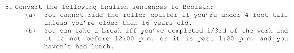 5. Convert the following English sentences to Boolean: (a) You cannot ride the roller coaster if you re under 4 feet tall unless youre older than 16 years old. (b) You can take a break iff you ve completed 1/3rd of the work and it is not before 12:00 p.m. or it is past 1:00 p.m. and you havent had lunch