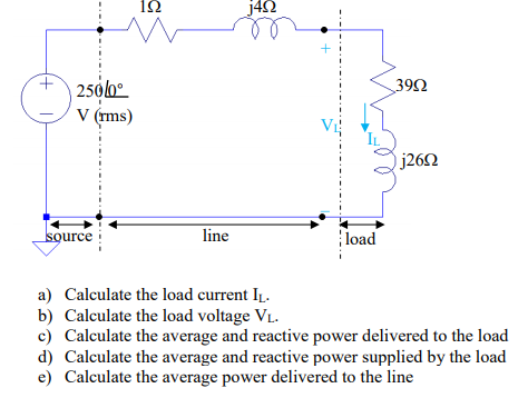 1K 角 y4Ω 39Ω ー/ V (rms) VI IL j26Ω urce load line a) Calculate the load current IL b) Calculate the load voltage V c) Calculate the average and reactive power delivered to the load d) Calculate the average and reactive power supplied by the load e) Calculate the average power delivered to the line