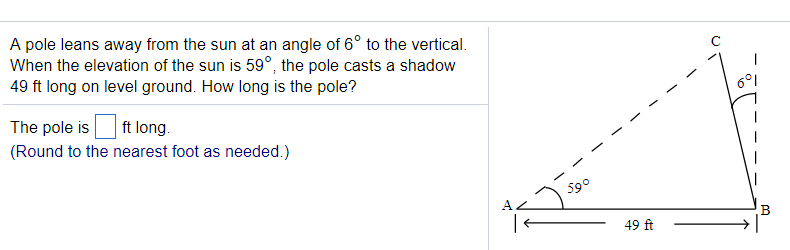 A pole leans away from the sun at an angle of 6° to the vertical. When the elevation of the sun is 59°, the pole casts a shadow 49 ft long on level ground. How long is the pole? 601 The pole is ft long (Round to the nearest foot as needed.) 。 59 49 ft