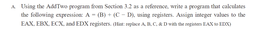 Using the AddTwo program from Section 3.2 as a reference, write a program that calculates the following expression: A (B)(C- D), using registers. Assign integer values to the EAX, EBX, ECX, and EDX registers. (Hint: replace A, B, C, & D with the registers EAX to EDX) A.