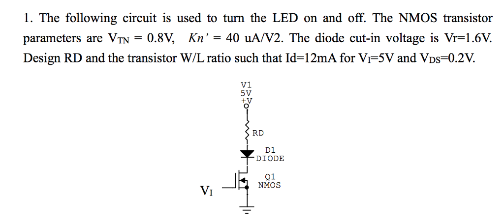 1. The following circuit is used to turn the LED on and off. The NMOS transistor parameters are VTN = 0.8V, Kn, = 40 uA/V2. The diode cut-in voltage is Vr=1.6V. Design RD and the transistor W/L ratio such that Id=12mA for V-5V and VDS=0.2V. V1 5V RD D1 DIODE 21 Vi