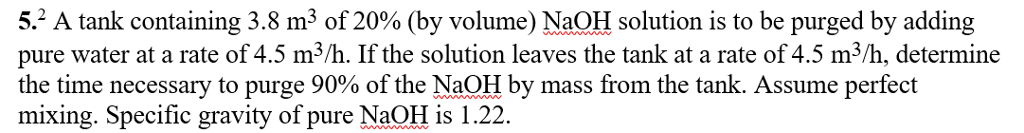5.2 A tank containing 3.8 m3 of 20% (by volume) NaOH solution is to be purged by adding pure water at a rate of 4.5 m3/h. If the solution leaves the tank at a rate of 4.5 m3/h, determine the time necessary to purge 90% of the NaOH by mass from the tank. Assume perfect mixing. Specific gravity of pure NaOH 1.22.