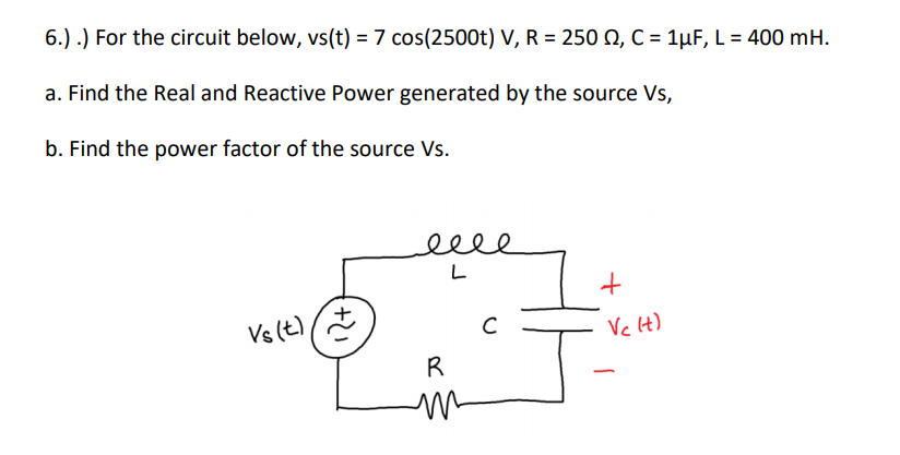 6.) .) For the circuit below, vs(t)-7 cos(2500t) . R-250 Ω, C-1μF, L-400 mH a. Find the Real and Reactive Power generated by the source Vs, b. Find the power factor of the source Vs.