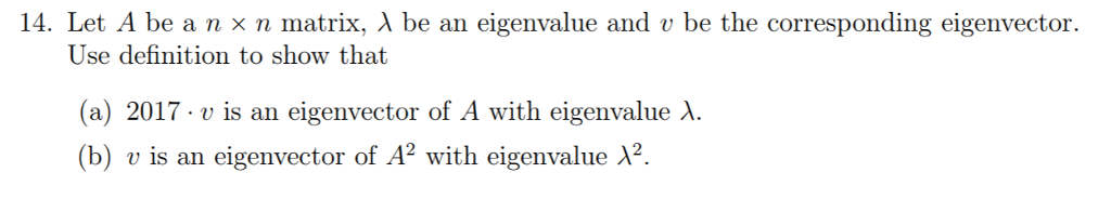 14. Let A be a n x n matrix, A be an eigenvalue and v be the corresponding eigenvector. Use definition to show that (a) 2017 v is an eigenvector of A with eigenvalue A (b) v is an eigenvector of A2 with eigenvalue A2.