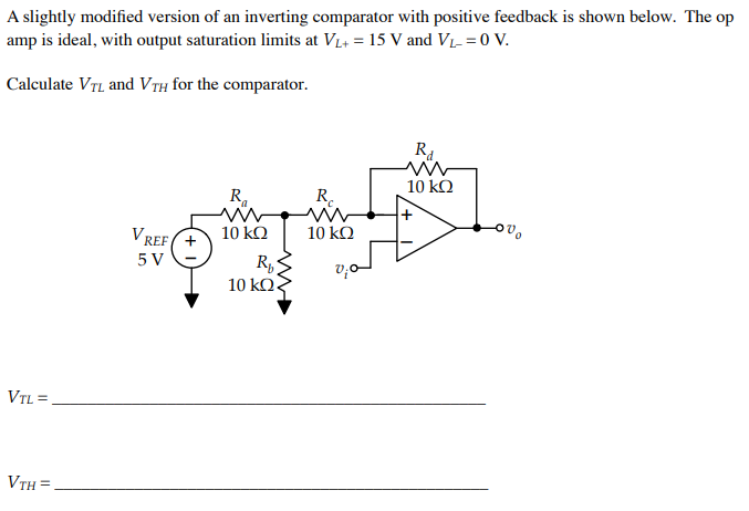 A slightly modified version of an inverting comparator with positive fedback is shown below. Theop amp is ideal, with output saturation limits at Vi,-15 V and VL-=0 V. Calculate VTL and VTH for the comparator. 10 kO Ra Rc O U 10 kCO