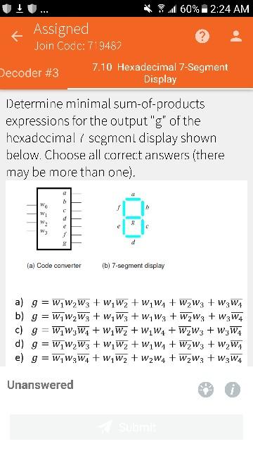 岭冥.11 60% 2:24 AM Assigned Join Codc: 719487 7.10 Hexadecimal 7-Segment Display Decoder #3 Determine minimal sum-of-products expressions for the output g of the hcxadccimal scgmenl display shown below. Choose all correct answers (theree may be more than one) wi (a) Code converter (b) 7-segment display Unanswered