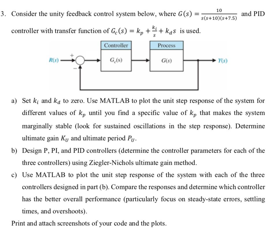 10 3. Consider the unity feedback control system below, where G (s) and PID (s+10)(s+7.5) controller with transfer function of Ge(s) = kp + si + kas is used Controller Process a) Set ki and ka to zero. Use MATLAB to plot the unit step response of the system for different values of kp until you find a specific value of kp that makes the system marginally stable (look for sustained oscillations in the step response). Determine ultimate gain Ku and ultimate period Pu b) Design P, PI, and PID controllers (determine the controller parameters for each of the three controllers) using Ziegler-Nichols ultimate gain method. c Use MATLAB to plot the unit step response of the system with each of the three controllers designed in part (b). Compare the responses and determine which controller has the better overall performance (particularly focus on steady-state errors, settling times, and overshoots Print and attach screenshots of your code and the plots.