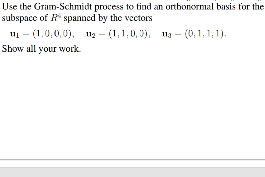 Use the Gram-Schmidt process to find an orthonormal basis for the subspacc ospa by thc vectors u3 = (0, 1, 1,1). ui= (1,0, 0, 0), u2 =(1,1,0, 0), Show all your work.