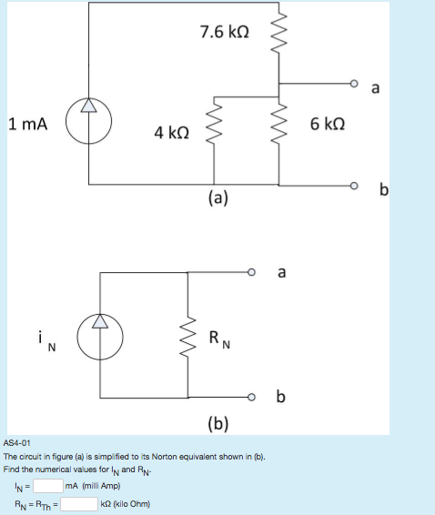 7.6 kΩ 1 mA AS4-01 The circuit in figure (a) is simp fied to its Norton equivalent shown in (b). Find the numerical values for lN and Rv mA (milli Amp) k32 (kilo Ohm)