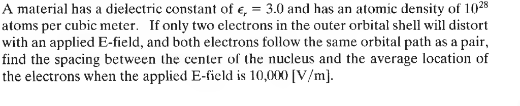 A material has a dielectric constant of e, = 3.0 and has an atomic density of 1028 atoms per cubic meter. If only two electrons in the outer orbital shell will distort with an applied E-field, and both electrons follow the same orbital path as a pair, find the spacing between the center of the nucleus and the average location of the electrons when the applied E-field is 10,000 [V/mj.