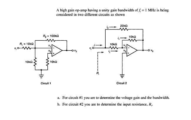 A high gain op-amp having a unity gain bandwidth of considered in two different circuits as shown MHz is being R2- 100ka O. 10kn Circuit 1 Circuit 2 For circuit #1 you are to determine the voltage gain and the bandwidth. For circuit #2 you are to determine the input resistance, R- a. b.