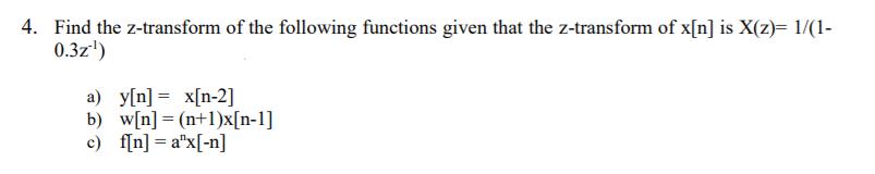 4. Find the z-transform of the following functions given that the z-transform of x[n] is X(z)- 1/(1- 0.3z) [n] x[n-2] w[n] = (n+1)x(n-1] b)