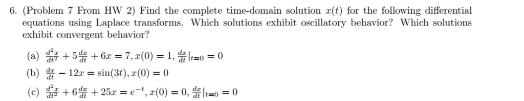 6. (Problem 7 From HW 2) Find the complete time-domain solution r(t) for the following differential equations using Laplace transforms. Which solutions exhibit oscillatory behavior? Which solutions exhibit convergent behavior? ddx dt dt (b) -12c = sin(3t), r(0) = 0