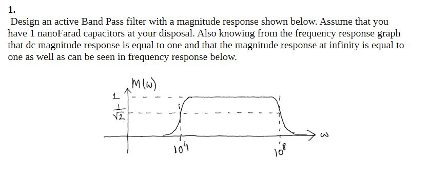 1. Design an active Band Pass filter with a magnitude response shown below. Assume that you have 1 nanoFarad capacitors at your disposal. Also knowing from the frequency response graph that de magnitude response is equal to one and that the magnitude response at infinity is equal to one as well as can be seen in frequency response below M(A) 1o