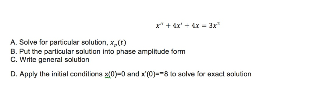 x 4x 4x 3x A. Solve for particular solution, xp(t) B. Put the particular solution into phase amplitude form C. Write general solution D. Apply the initial conditions XC0) 0 and x (0) 8 to solve for exact solution