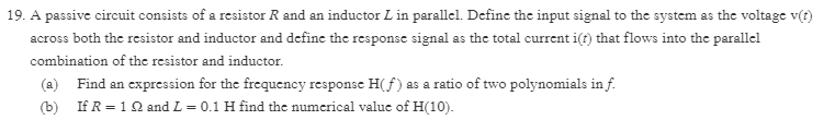 19. A passive circuit consists of a resistor R and an inductor L in parallel. Define the input signal to the system as the voltage v(t) across both the resistor and inductor and define the response signal as the total current i(t) that flows into the parallel combination of the resistor and inductor. a) Find an expression for the frequency response H(f) as a ratio of two polynomials in f (b) If R = 1 Ω and L-0.1 H find the numerical value of H(10).