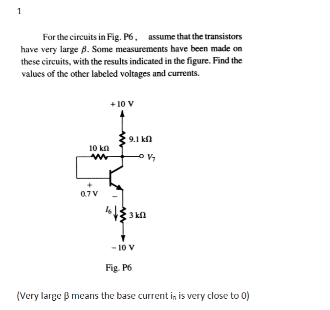 For the circuits in Fig. P6, assume that the transistors have very large B. Some measurements have been made on these circuits, with the results indicated in the figure. Find the values of the other labeled voltages and currents. +10 V 9.1 kΩ V1 0.7 V I6 - 10 V Fig. P6 (Very large β means the base current iB is very close to 0)