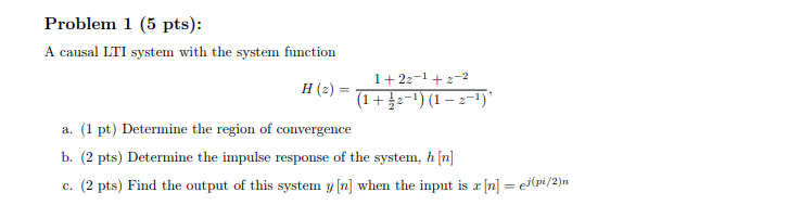 Problem 1 (5 pts): A causal LTI system with the system function (2) (1 + IFT) (1-2-1) a. (1 pt) Determine the region of convergence b. (2 pts) Determine the impulse response of the system, hn c. (2 pts) Find the output of this system y [n] when the input is 피n-e(pi/2)n