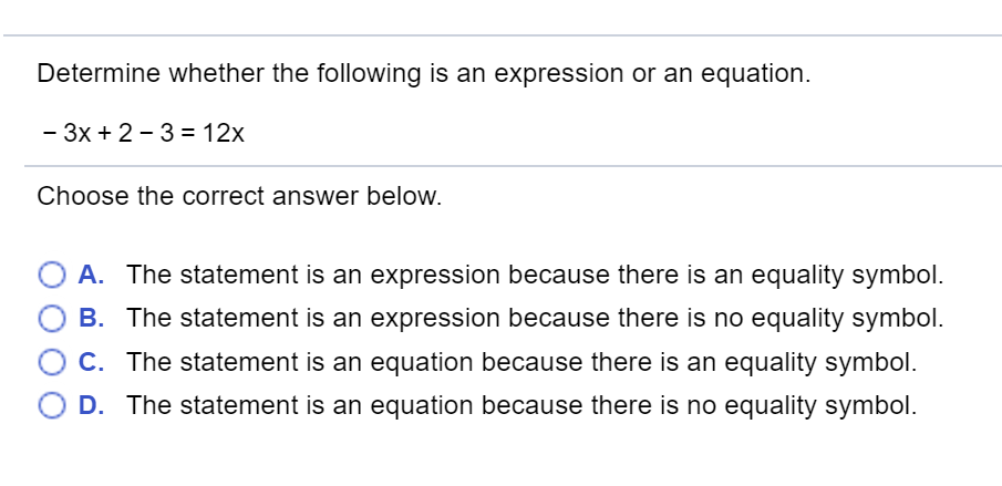 Determine whether the following is an expression or an equation. -3x+2-3=12x Choose the correct answer below. A. The statement is an expression because there is an equality symbol. B. The statement is an expression because there is no equality symbol. C. The statement is an equation because there is an equality symbol. D. The statement is an equation because there is no equality symbol.