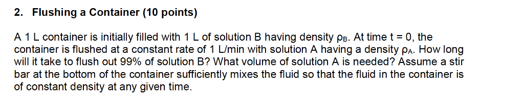 2. Flushing a Container (10 points) A 1L container is initially filled with 1 L of solution B having density PB. At time t = 0, the container is flushed at a constant rate of 1 L/min with solution A having a density Pa. How long will it take to flush out 99% of solution B? What volume of solution A is needed? Assume a stir bar at the bottom of the container sufficiently mixes the fluid so that the fluid in the container is of constant density at any given time.