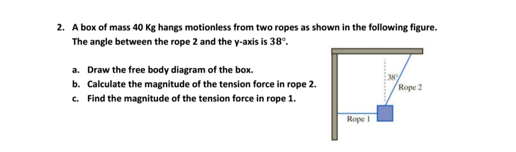 Solved 2 a box of mass 40 kg hangs motionless from two r a box of mass 40 kg hangs motionless from two ropes as shown in a draw the free body diagram ccuart Image collections