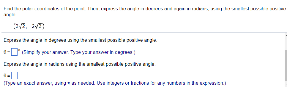 Find the polar coordinates of the point. Then, express the angle in degrees and again in radians, using the smallest possible positive angle. (2/2,-2/2) Express the angle in degrees using the smallest possible positive angle θ=| |。(Simplify your answer. Type your answer in degrees.) Express the angle in radians using the smallest possible positive angle θ= (Type an exact answer, using π as needed. Use integers or fractions for any numbers in the expression.)