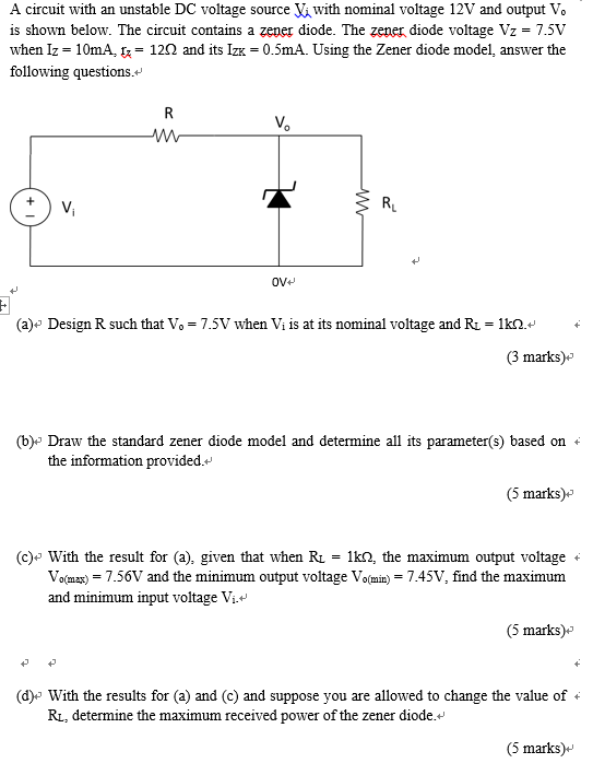 A circuit with an unstable DC voltage source V with nominal voltage 12V and output Vo is shown below. The circuit contains a zener diode. The zener diode voltage Vz- 7.5V when Iz-10mA, t: 12Ω and its IZK-0.5m. Using the Zener diode model, answer the following questions. Vo RL OVH (a) Design R such that Vo 7.5V when Vi is at its nominal voltage and R 1k- (3 marks)* b) Draw the standard zener diode model and determine all its parameter(s) based on the information provided. (5 marks)* (c)-With the result for (a), given that when RL-1㏀, the maximum output voltage . V (max) = 7.56V and the minimum output voltage Vo(min) = 7.45V, find the maximum and minimum input voltage Vi. 5 marks) d) With the results for (a) and (c) and suppose you are allowed to change the value of Ru, determine the maximum received power of the zener diode. 5marks)