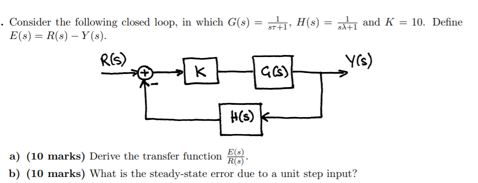 Consider the following closed loop, in which G(s)-s E(s) R(s)-Y(s). , H(s)- +1 and K-10. Define YCS a) (10 marks) Derive the transfer function b) (10 marks) What is the steady-state error due to a unit step input? E(s) R(s)