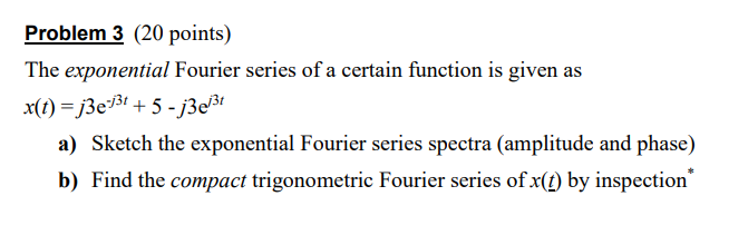 Problem 3 (20 points) The exponential Fourier series of a certain function is given as a) Sketch the exponential Fourier series spectra (amplitude and phase) b) Find the compact trigonometric Fourier series of x(D) by inspection