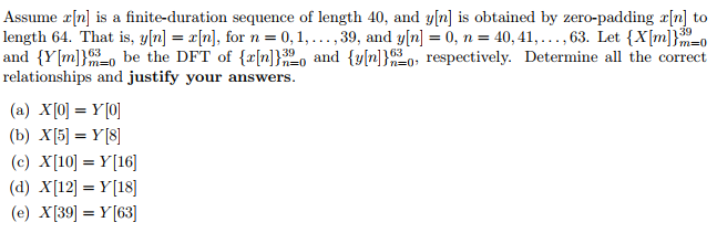 Assume rn] is a finite-duration sequence of length 40, and y[n] is obtained by zero-padding r[n] to length 64. That is, y[n] = [n], for n = 0, 1, . . . , 30, and y[n] = 0, n = 40, 41, . . . , 63. Let (X[m] and {Y[m ) be the DFT of {r[n])20 and {y/n )630, respectively. Determine all the correct relationships and justify your answers m=0 (b) X[5] =Y[8] (c) X[10] =Y[16] (d) X[12]=Y[18] (e) X[39]=Y[63]