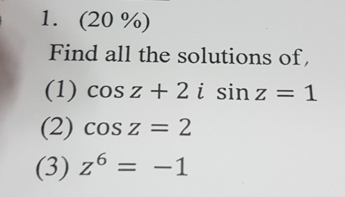 1 (20 Find all the solutions of, (1) cos z 2 i sin z 1 (2) cos z 2 (3) z 6 -1