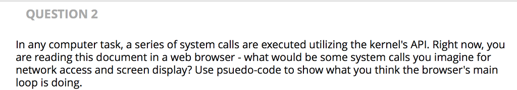 QUESTION 2 In any computer task, a series of system calls are executed utilizing the kernels API. Right now, you are reading this document in a web browser - what would be some system calls you imagine for network access and screen display? Use psuedo-code to show what you think the browsers main loop is doing.